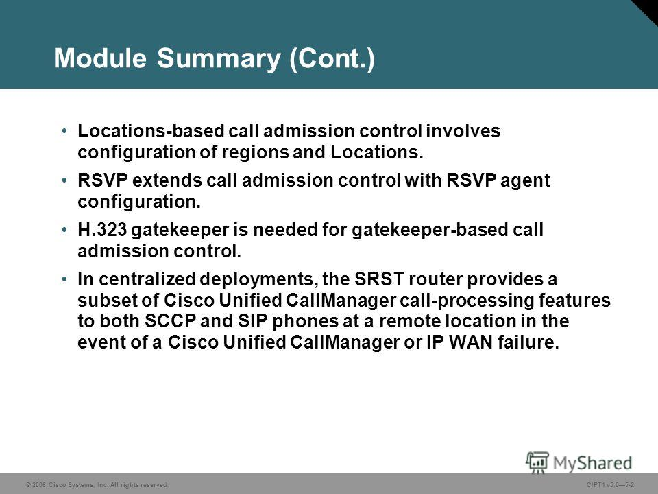 © 2006 Cisco Systems, Inc. All rights reserved. CIPT1 v5.05-2 Module Summary (Cont.) Locations-based call admission control involves configuration of regions and Locations. RSVP extends call admission control with RSVP agent configuration. H.323 gate