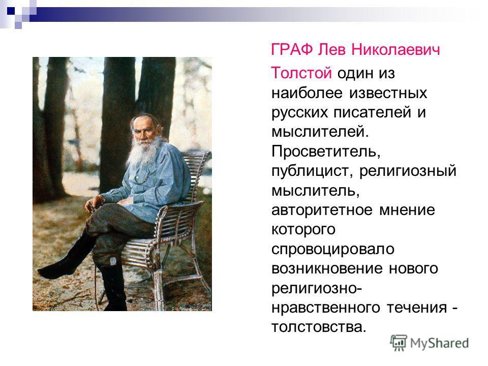 ГРАФ Лев Николаевич Толстой один из наиболее известных русских писателей и мыслителей. Просветитель, публицист, религиозный мыслитель, авторитетное мнение которого спровоцировало возникновение нового религиозно- нравственного течения - толстовства.