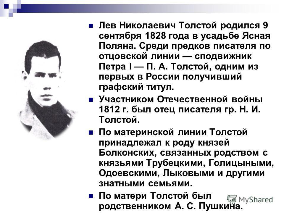 Лев Николаевич Толстой родился 9 сентября 1828 года в усадьбе Ясная Поляна. Среди предков писателя по отцовской линии сподвижник Петра I П. А. Толстой, одним из первых в России получивший графский титул. Участником Отечественной войны 1812 г. был оте