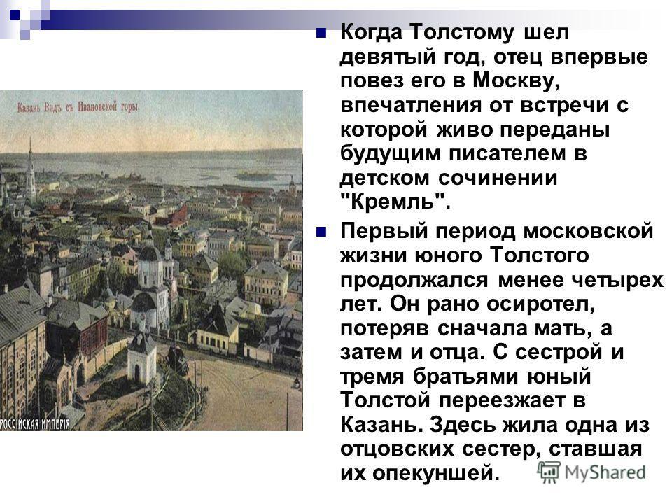 Когда Толстому шел девятый год, отец впервые повез его в Москву, впечатления от встречи с которой живо переданы будущим писателем в детском сочинении