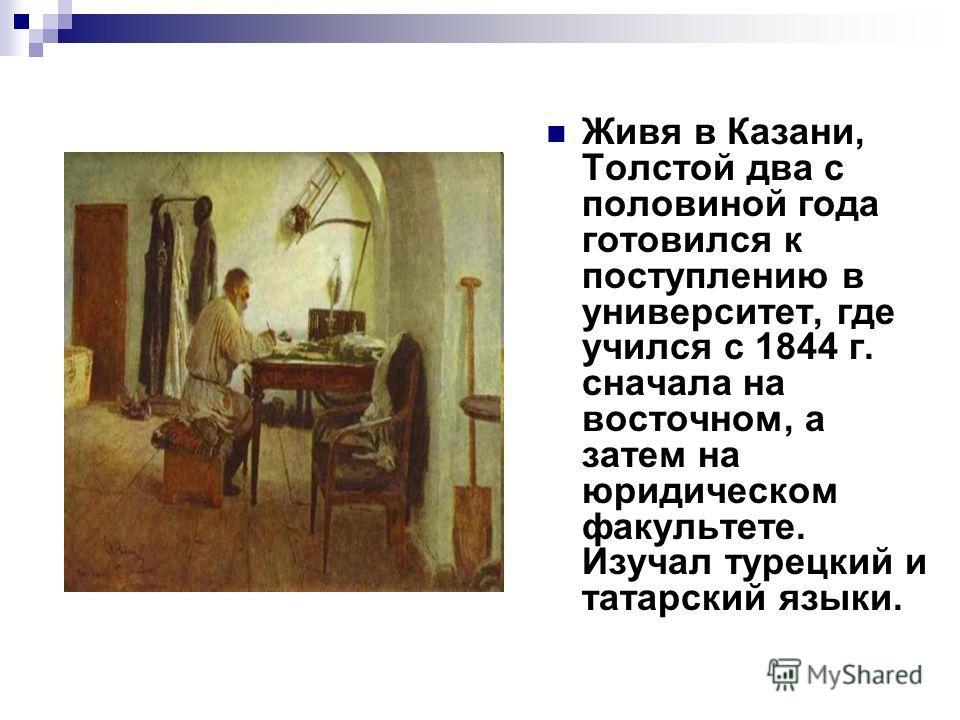 Живя в Казани, Толстой два с половиной года готовился к поступлению в университет, где учился с 1844 г. сначала на восточном, а затем на юридическом факультете. Изучал турецкий и татарский языки.