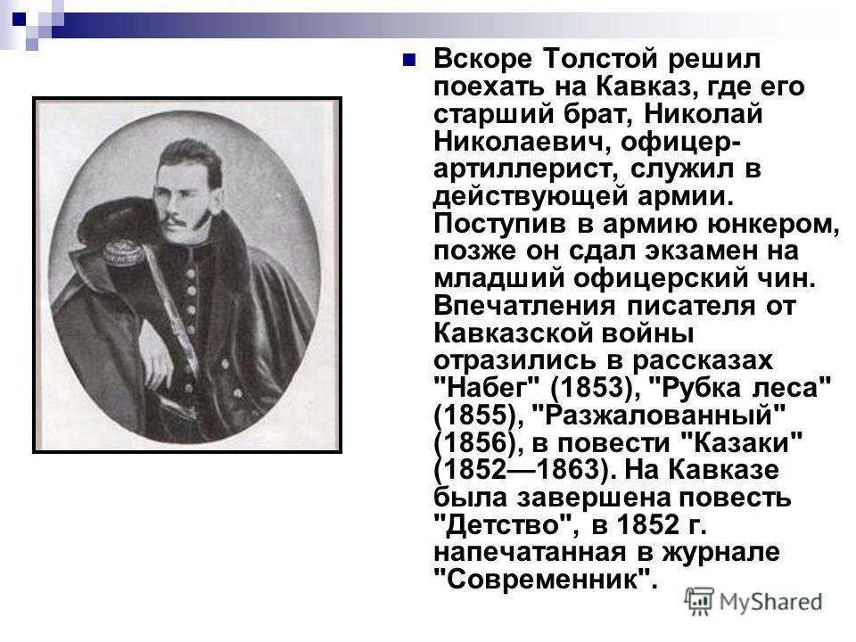 Вскоре Толстой решил поехать на Кавказ, где его старший брат, Николай Николаевич, офицер- артиллерист, служил в действующей армии. Поступив в армию юнкером, позже он сдал экзамен на младший офицерский чин. Впечатления писателя от Кавказской войны отр