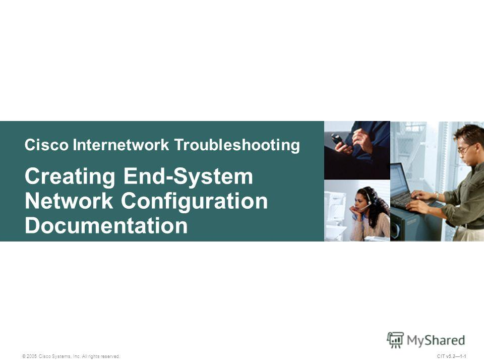Cisco Internetwork Troubleshooting Creating End-System Network Configuration Documentation © 2005 Cisco Systems, Inc. All rights reserved. CIT v5.21-1