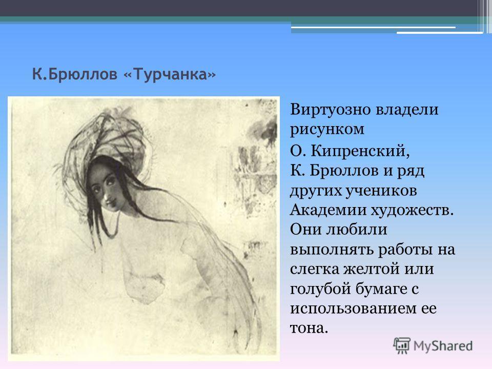 К.Брюллов «Турчанка» Виртуозно владели рисунком О. Кипренский, К. Брюллов и ряд других учеников Академии художеств. Они любили выполнять работы на слегка желтой или голубой бумаге с использованием ее тона.