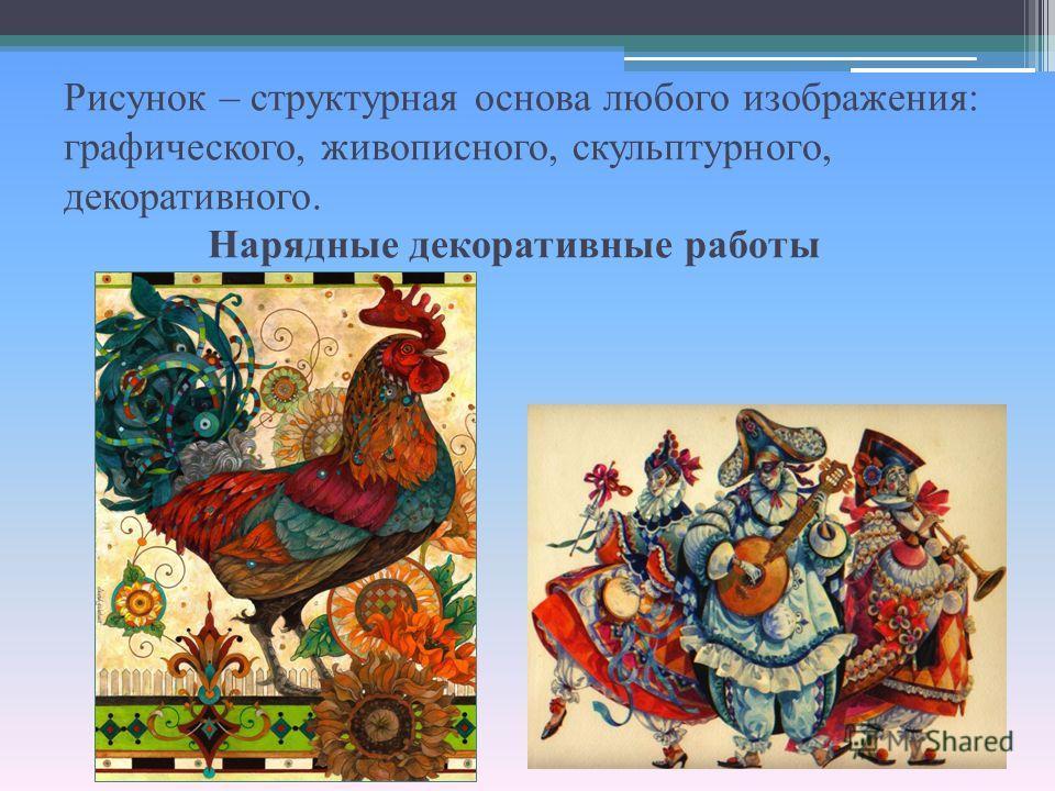 Рисунок – структурная основа любого изображения: графического, живописного, скульптурного, декоративного. Нарядные декоративные работы