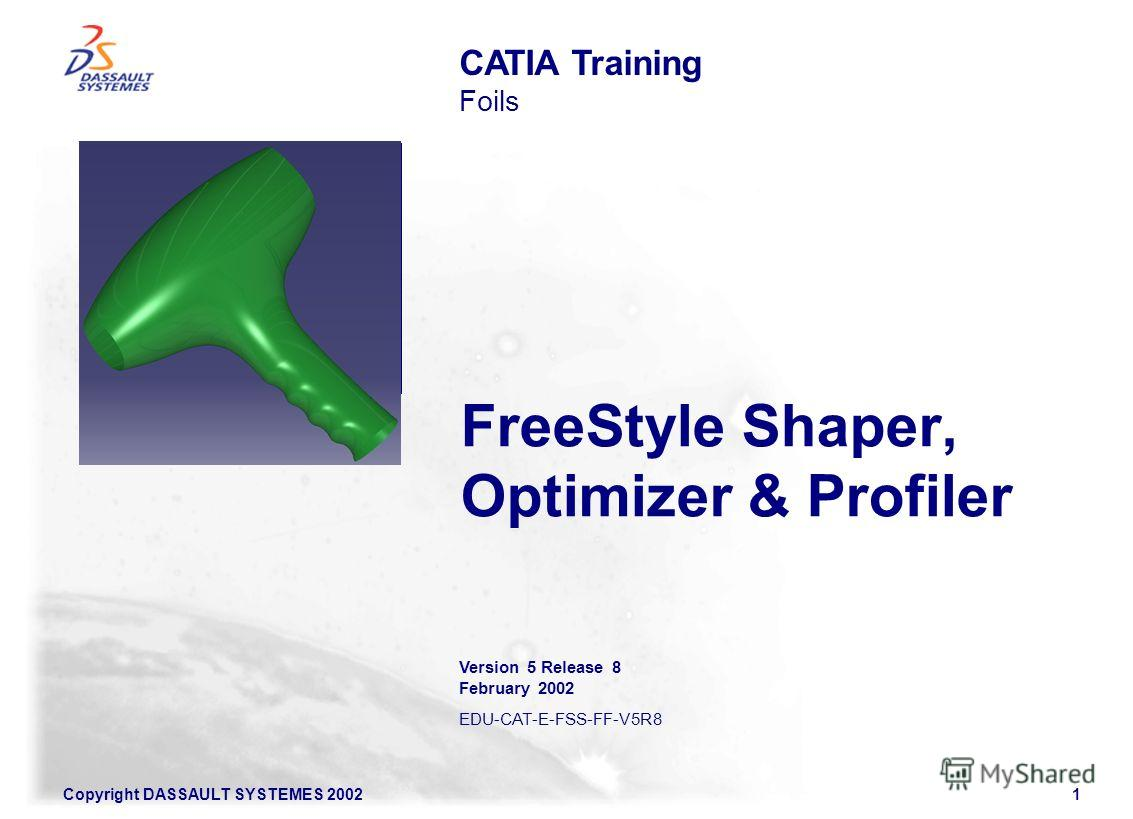 Copyright DASSAULT SYSTEMES 20021 FreeStyle Shaper, Optimizer & Profiler CATIA Training Foils Version 5 Release 8 February 2002 EDU-CAT-E-FSS-FF-V5R8 Illustration of the course