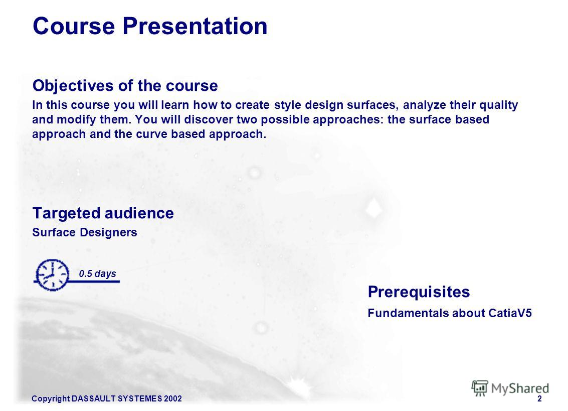 Copyright DASSAULT SYSTEMES 20022 Course Presentation Objectives of the course In this course you will learn how to create style design surfaces, analyze their quality and modify them. You will discover two possible approaches: the surface based appr