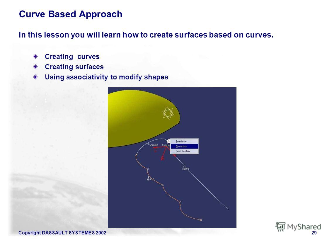 Copyright DASSAULT SYSTEMES 200229 Curve Based Approach In this lesson you will learn how to create surfaces based on curves. Creating curves Creating surfaces Using associativity to modify shapes