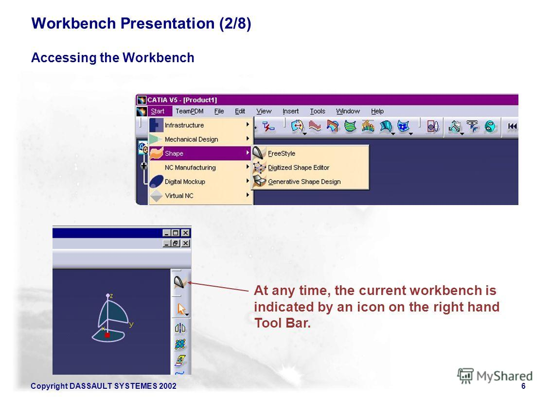 Copyright DASSAULT SYSTEMES 20026 Workbench Presentation (2/8) Accessing the Workbench At any time, the current workbench is indicated by an icon on the right hand Tool Bar.