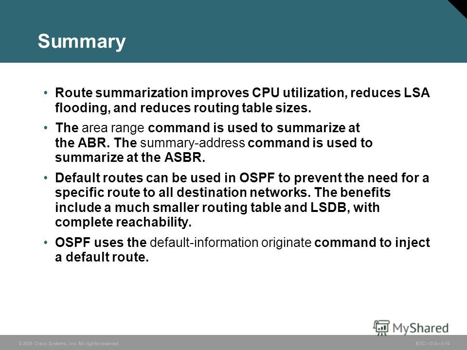 © 2006 Cisco Systems, Inc. All rights reserved. BSCI v3.03-10 Summary Route summarization improves CPU utilization, reduces LSA flooding, and reduces routing table sizes. The area range command is used to summarize at the ABR. The summary-address com
