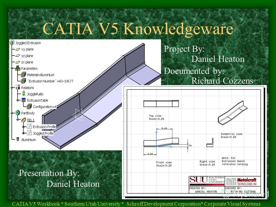 Presentation By: Daniel Heaton CATIA V5 Knowledgeware CATIA V5 Workbook * Southern Utah University * Schroff Development Corporation* Corporate Visual Systems Project By: Daniel Heaton Documented by: Richard Cozzens