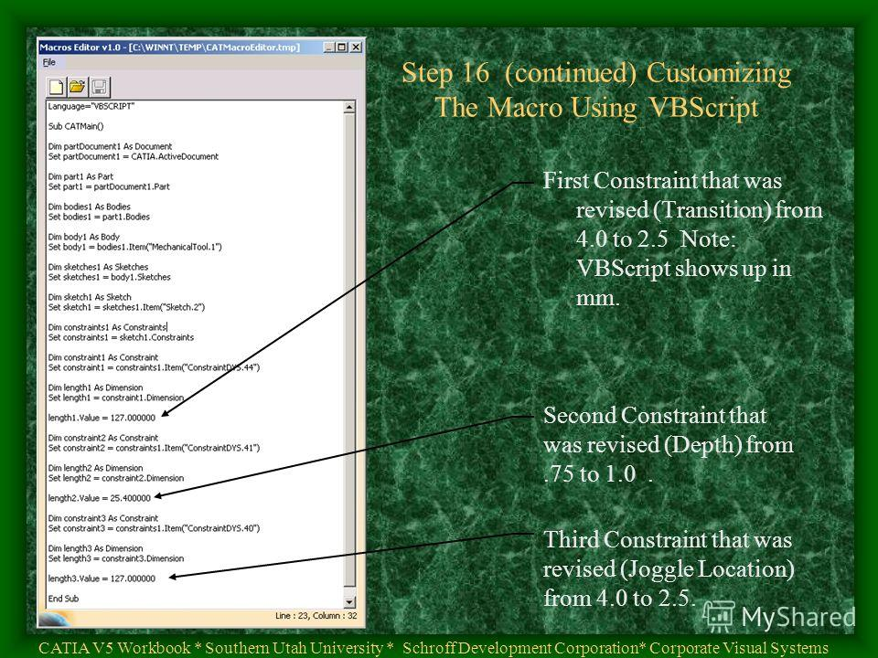Step 16 (continued) Customizing The Macro Using VBScript CATIA V5 Workbook * Southern Utah University * Schroff Development Corporation* Corporate Visual Systems First Constraint that was revised (Transition) from 4.0 to 2.5 Note: VBScript shows up i