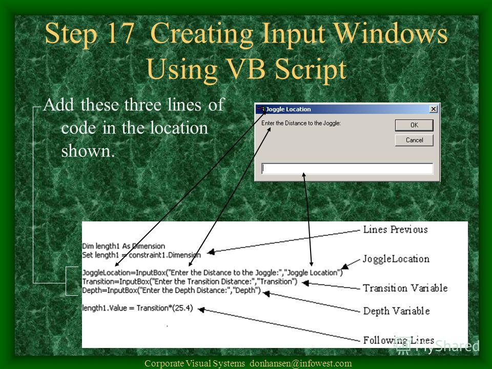 Step 17 Creating Input Windows Using VB Script Add these three lines of code in the location shown. Corporate Visual Systems donhansen@infowest.com