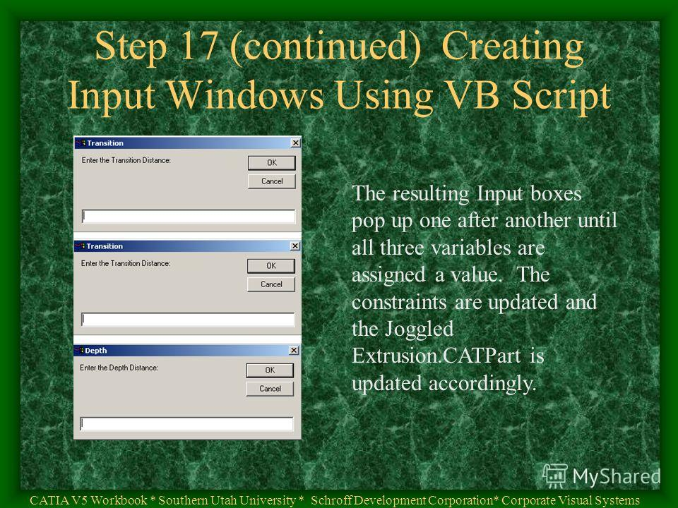 Step 17 (continued) Creating Input Windows Using VB Script CATIA V5 Workbook * Southern Utah University * Schroff Development Corporation* Corporate Visual Systems The resulting Input boxes pop up one after another until all three variables are assig