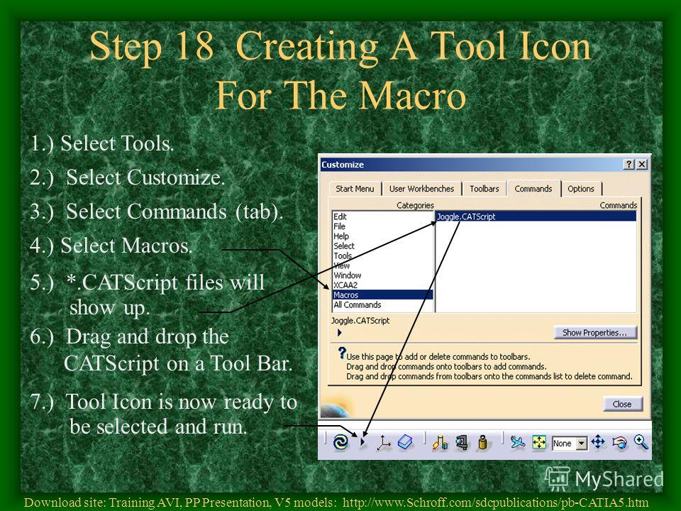 Step 18 Creating A Tool Icon For The Macro 1.) Select Tools. 2.) Select Customize. 3.) Select Commands (tab). 4.) Select Macros. 5.) *.CATScript files will show up. 6.) Drag and drop the CATScript on a Tool Bar. 7.) Tool Icon is now ready to be selec