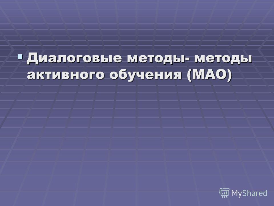 Диалоговые методы- методы активного обучения (МАО) Диалоговые методы- методы активного обучения (МАО)