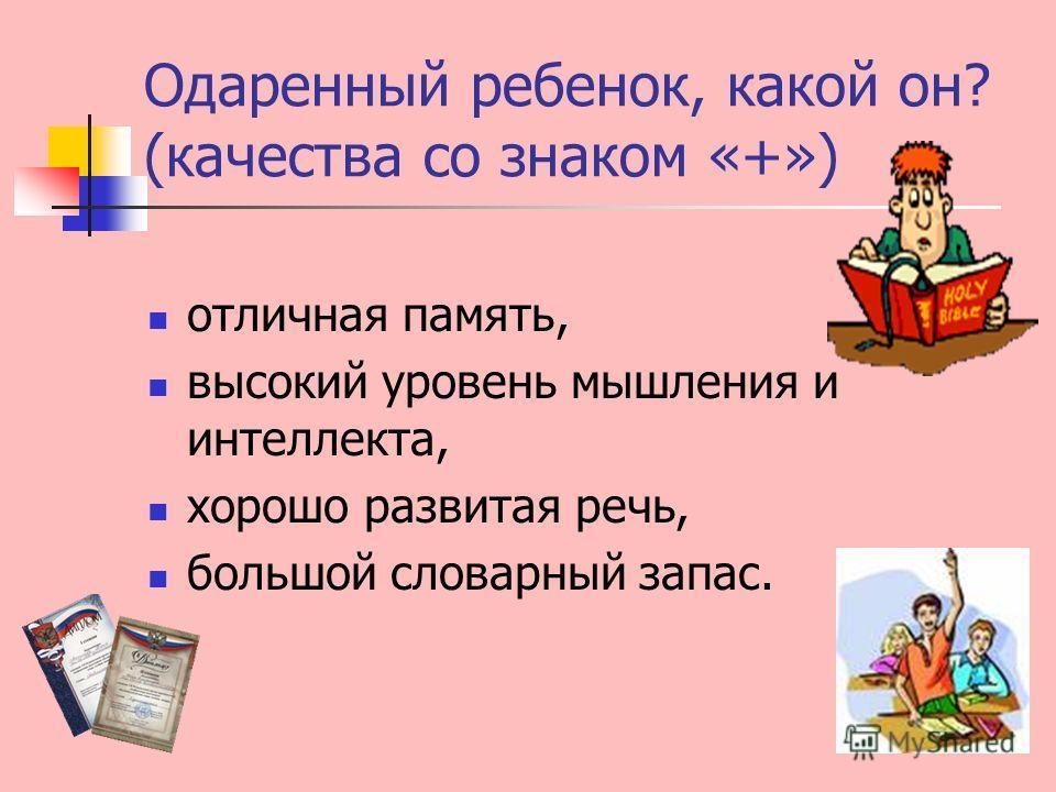 Одаренный ребенок, какой он? (качества со знаком «+») отличная память, высокий уровень мышления и интеллекта, хорошо развитая речь, большой словарный запас.