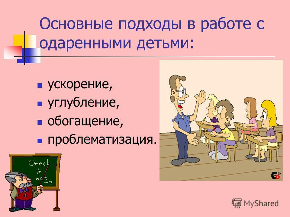 Основные подходы в работе с одаренными детьми: ускорение, углубление, обогащение, проблематизация.