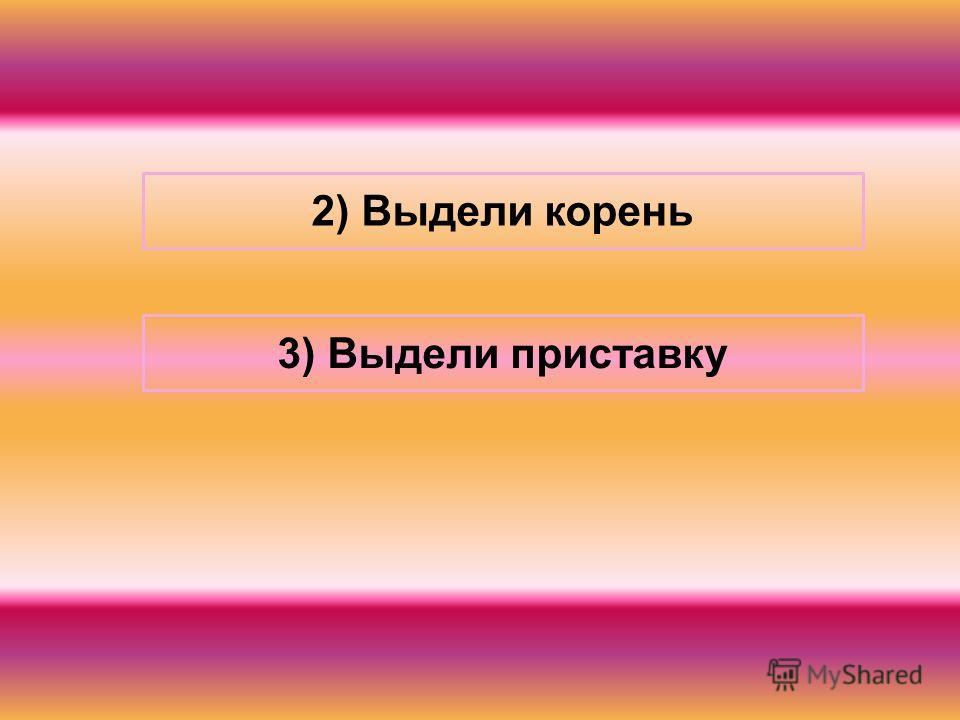 2) Выдели корень 3) Выдели приставку