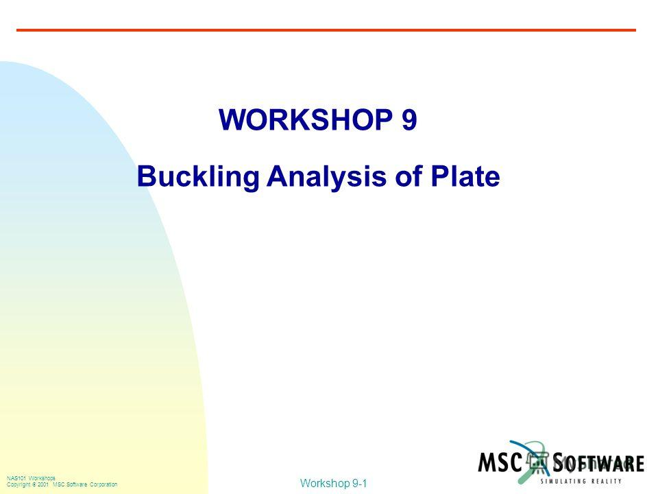 Workshop 9-1 NAS101 Workshops Copyright 2001 MSC.Software Corporation WORKSHOP 9 Buckling Analysis of Plate
