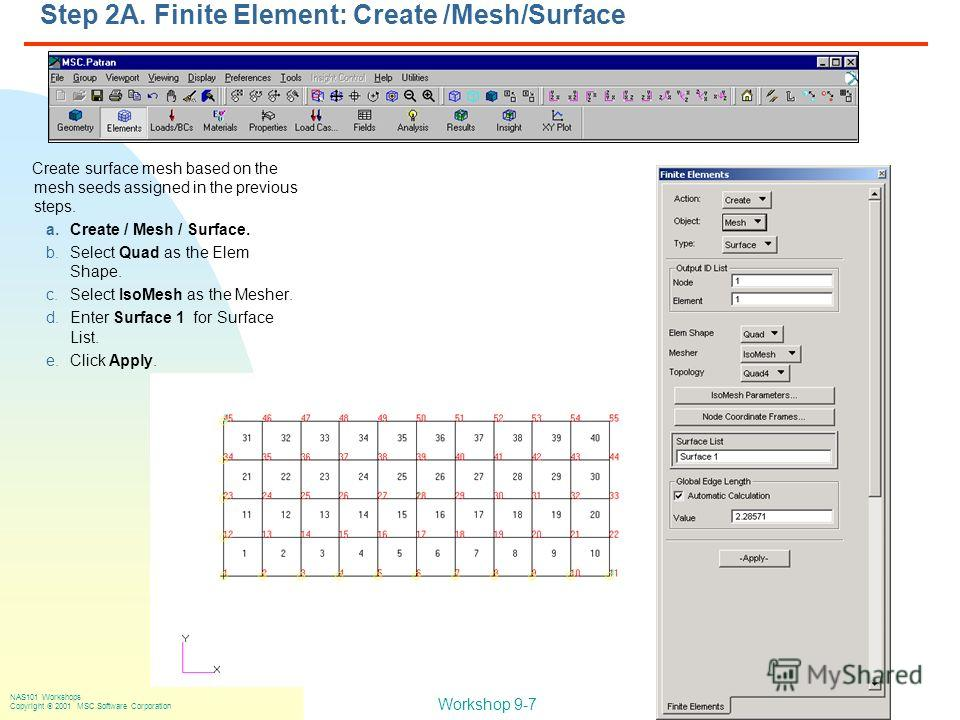 Workshop 9-7 NAS101 Workshops Copyright 2001 MSC.Software Corporation Step 2A. Finite Element: Create /Mesh/Surface Create surface mesh based on the mesh seeds assigned in the previous steps. a.Create / Mesh / Surface. b.Select Quad as the Elem Shape