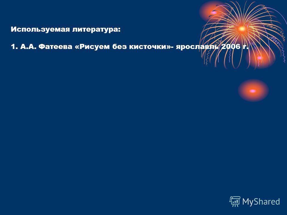Используемая литература: 1. А.А. Фатеева «Рисуем без кисточки»- ярославль 2006 г.