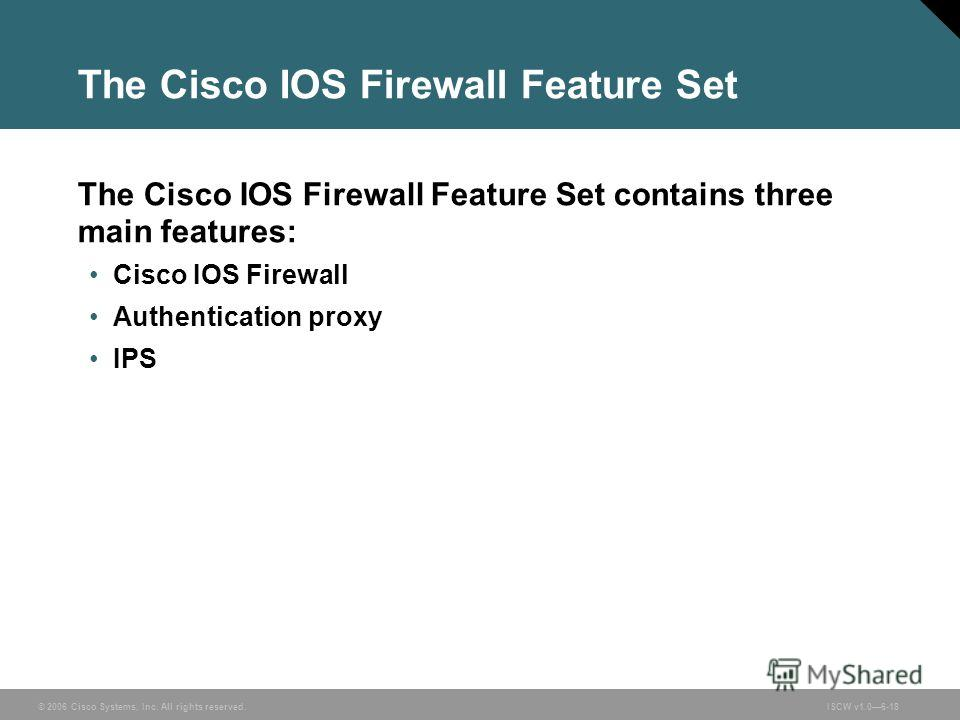 © 2006 Cisco Systems, Inc. All rights reserved.ISCW v1.06-18 The Cisco IOS Firewall Feature Set The Cisco IOS Firewall Feature Set contains three main features: Cisco IOS Firewall Authentication proxy IPS