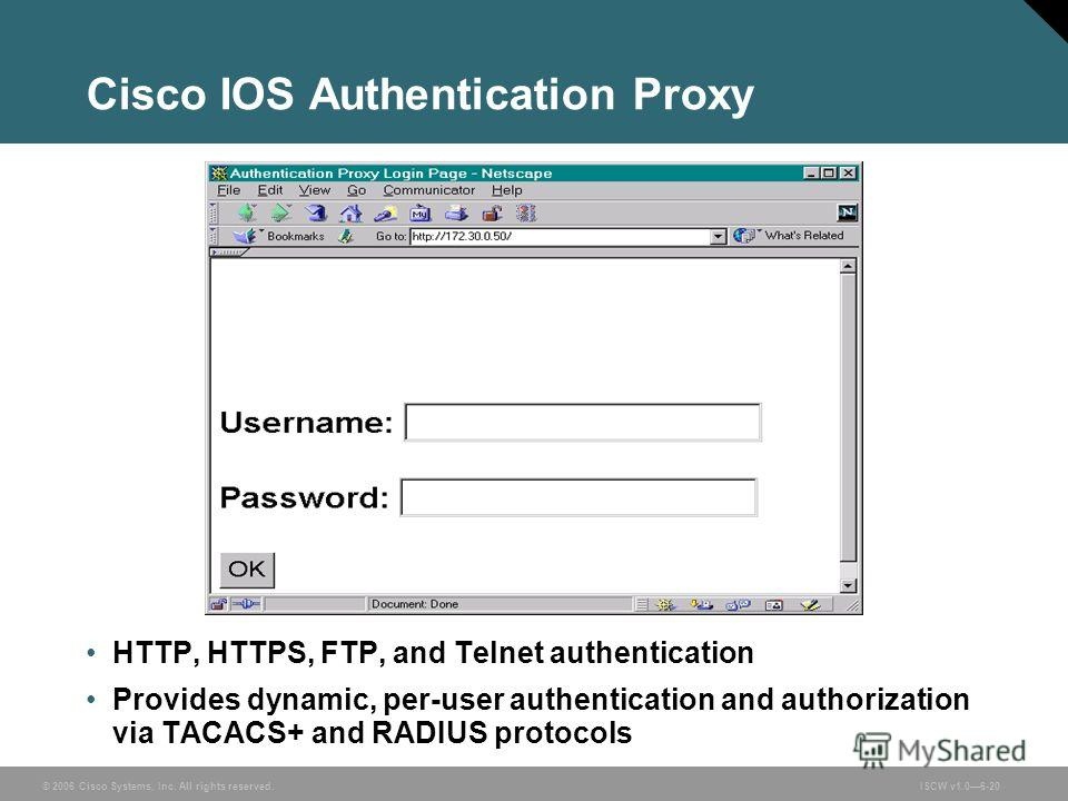 © 2006 Cisco Systems, Inc. All rights reserved.ISCW v1.06-20 Cisco IOS Authentication Proxy HTTP, HTTPS, FTP, and Telnet authentication Provides dynamic, per-user authentication and authorization via TACACS+ and RADIUS protocols