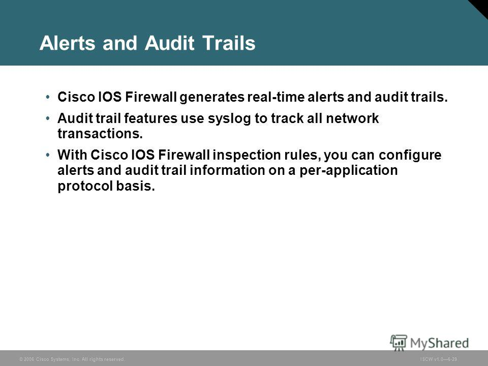 © 2006 Cisco Systems, Inc. All rights reserved.ISCW v1.06-29 Alerts and Audit Trails Cisco IOS Firewall generates real-time alerts and audit trails. Audit trail features use syslog to track all network transactions. With Cisco IOS Firewall inspection