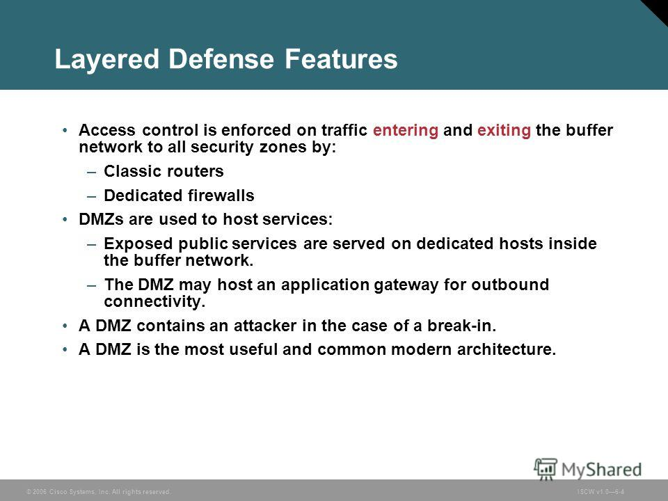 © 2006 Cisco Systems, Inc. All rights reserved.ISCW v1.06-4 Layered Defense Features Access control is enforced on traffic entering and exiting the buffer network to all security zones by: –Classic routers –Dedicated firewalls DMZs are used to host s