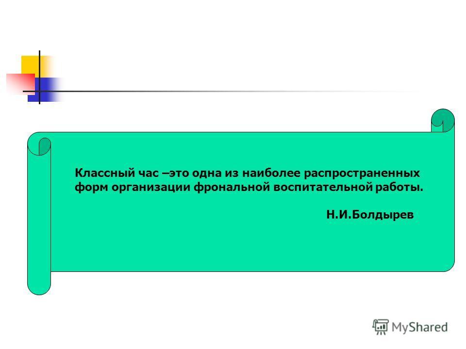 Классный час –это одна из наиболее распространенных форм организации фронтальной воспитательной работы. Н.И.Болдырев
