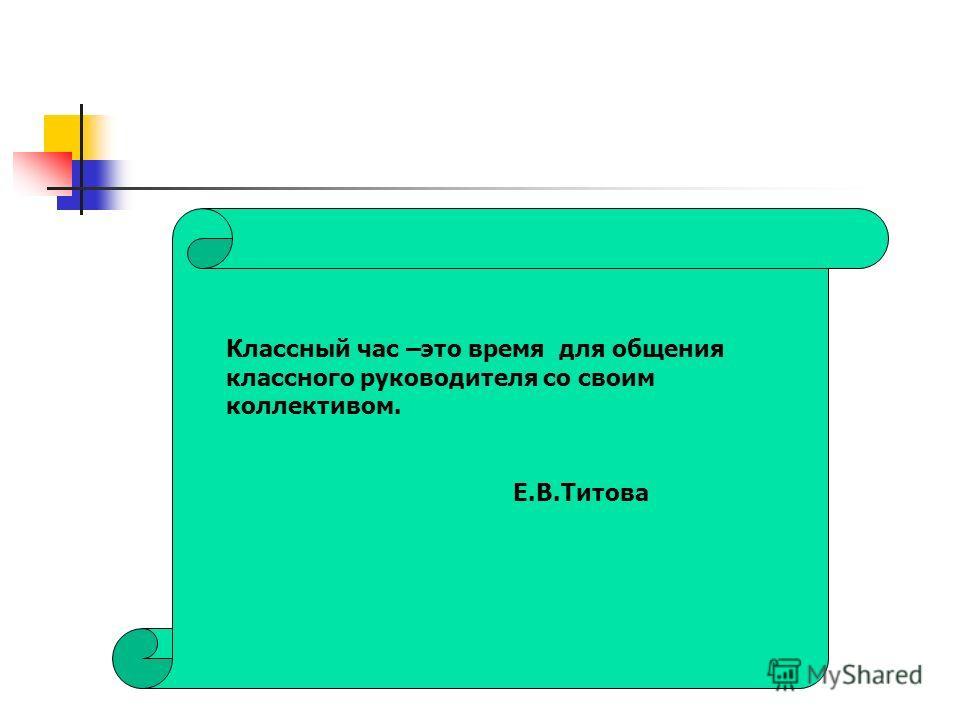 Классный час –это время для общения классного руководителя со своим коллективом. Е.В.Титова