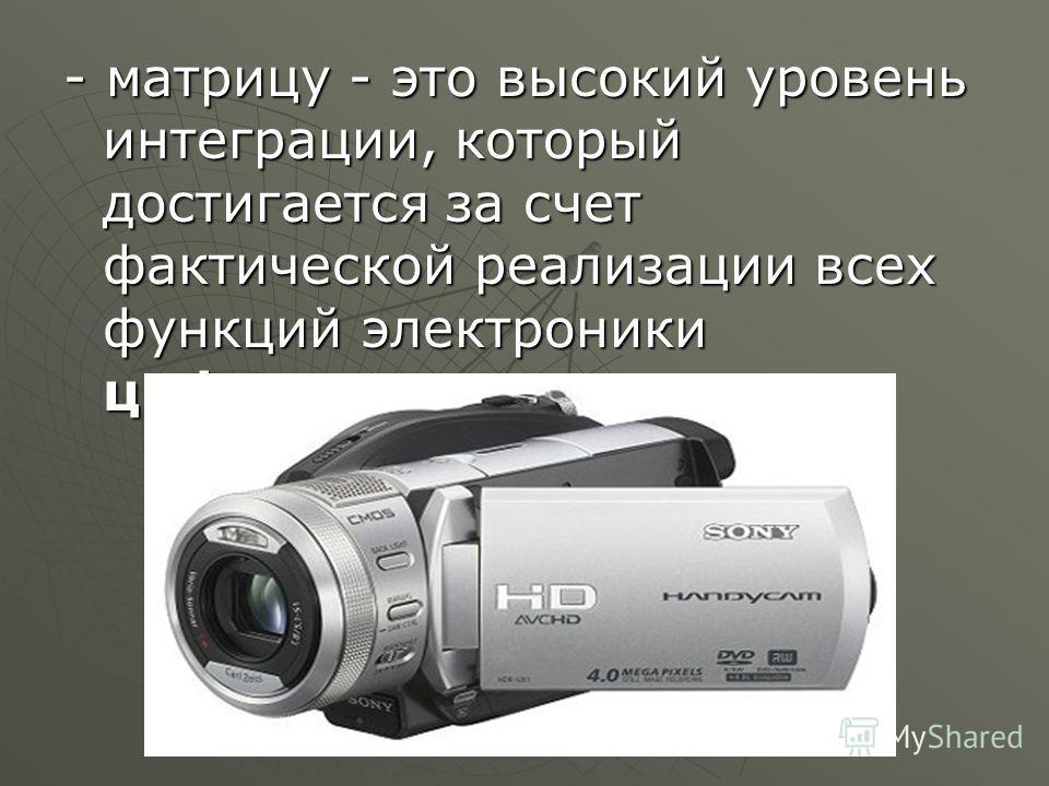 - матрицу - это высокий уровень интеграции, который достигается за счет фактической реализации всех функций электроники цифровых видеокамер.