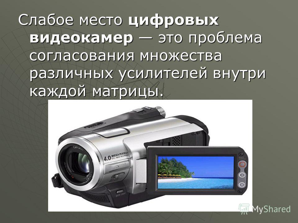 Слабое место цифровых видеокамер это проблема согласования множества различных усилителей внутри каждой матрицы.