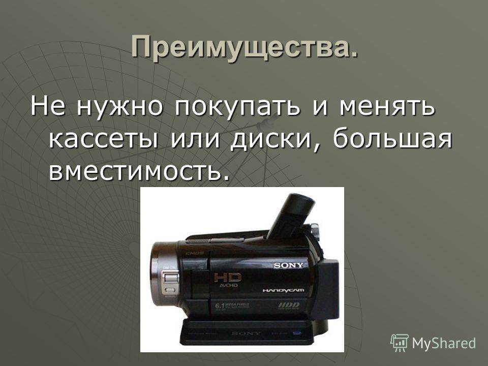 Преимущества. Не нужно покупать и менять кассеты или диски, большая вместимость.
