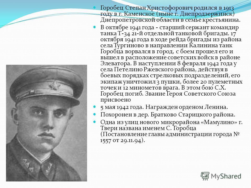 Горобец Степан Христофорович родился в 1913 году в г. Каменское (ныне г. Днепродзержинск) Днепропетровской области в семье крестьянина. В октябре 1941 года - старший сержант командир танка Т-34 21-й отдельной танковой бригады. 17 октября 1941 года в