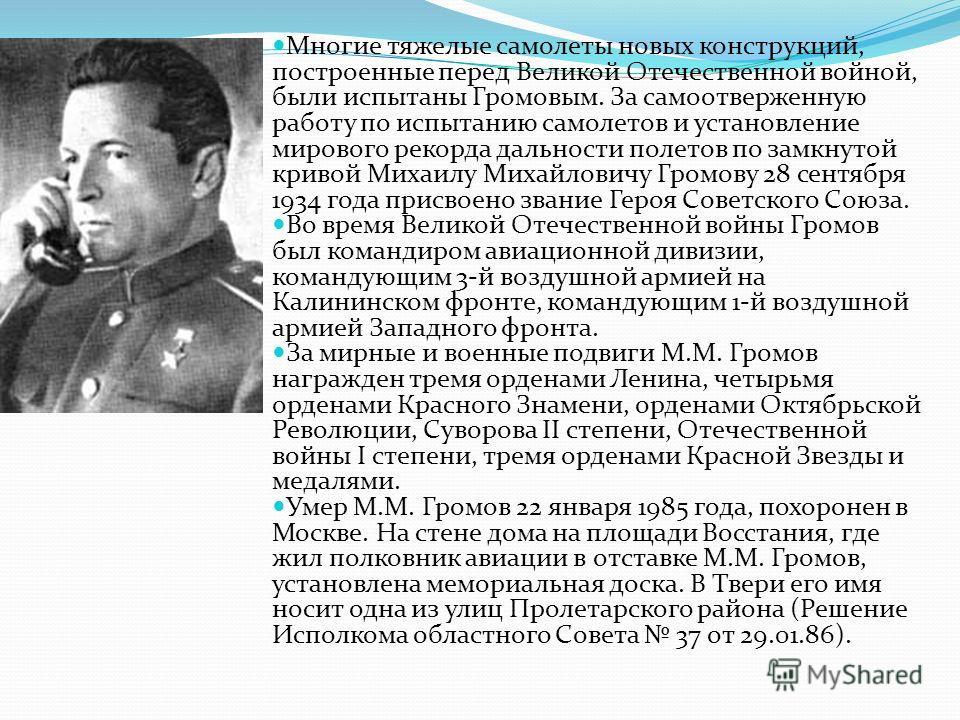 Многие тяжелые самолеты новых конструкций, построенные перед Великой Отечественной войной, были испытаны Громовым. За самоотверженную работу по испытанию самолетов и установление мирового рекорда дальности полетов по замкнутой кривой Михаилу Михайлов