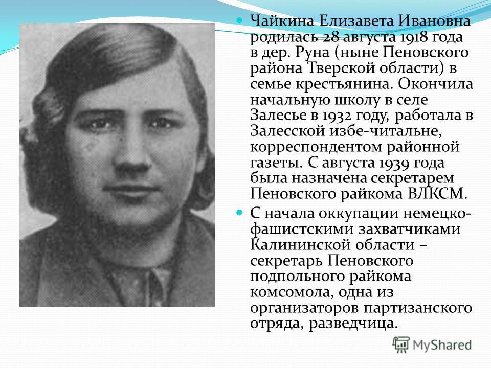 Чайкина Елизавета Ивановна родилась 28 августа 1918 года в дер. Руна (ныне Пеновского района Тверской области) в семье крестьянина. Окончила начальную школу в селе Залесье в 1932 году, работала в Залесской избе-читальне, корреспондентом районной газе