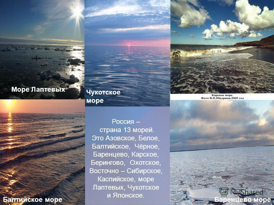 Море Лаптевых Чукотское море Баренцево море Балтийское море Россия – страна 13 морей. Это Азовское, Белое, Балтийское, Чёрное, Баренцево, Карское, Берингово, Охотское, Восточно – Сибирское, Каспийское, море Лаптевых, Чукотское и Японское.
