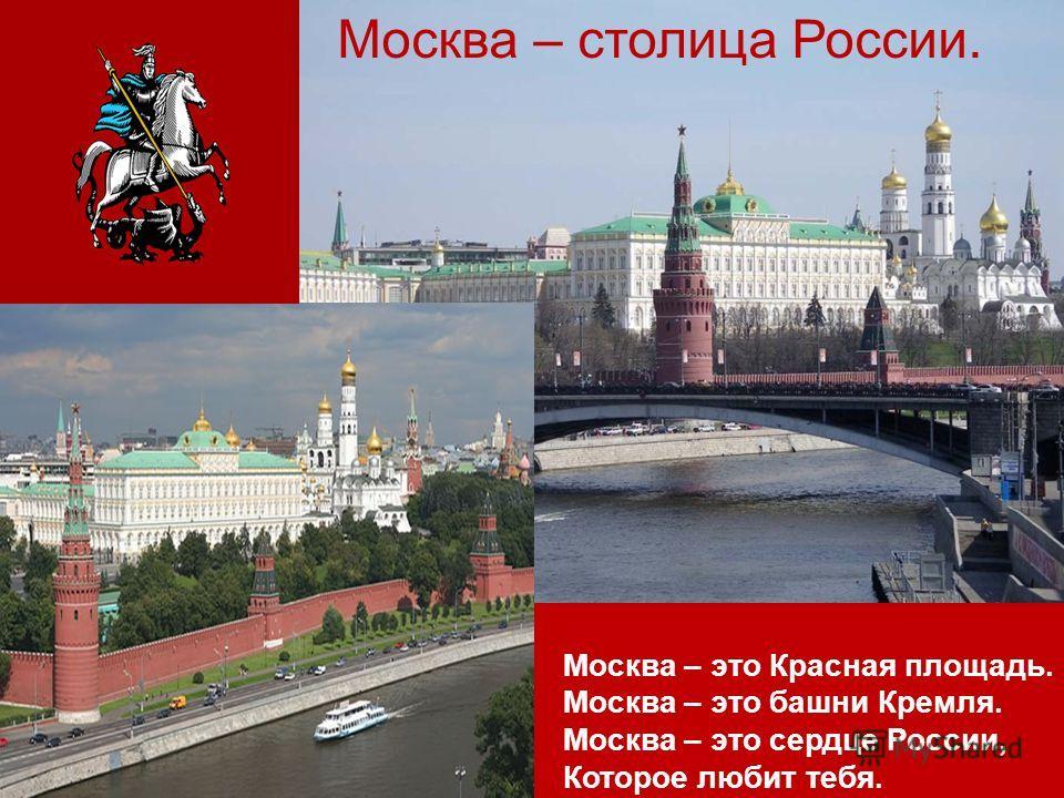 Москва – это Красная площадь. Москва – это башни Кремля. Москва – это сердце России, Которое любит тебя. Москва – столица России.