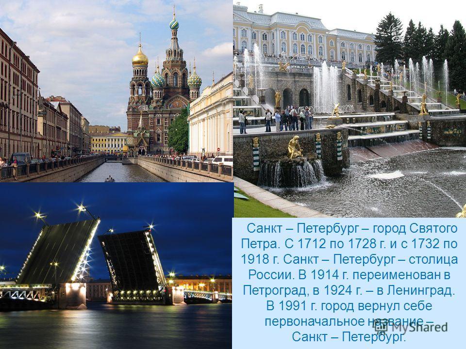 Санкт – Петербург – город Святого Петра. С 1712 по 1728 г. и с 1732 по 1918 г. Санкт – Петербург – столица России. В 1914 г. переименован в Петроград, в 1924 г. – в Ленинград. В 1991 г. город вернул себе первоначальное название – Санкт – Петербург.