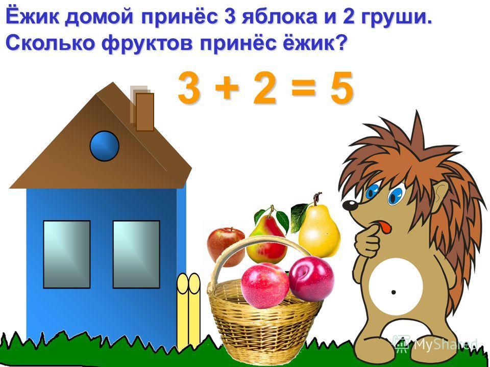 Ёжик домой принёс 3 яблока и 2 груши. Сколько фруктов принёс ёжик? 3 + 2 = 5