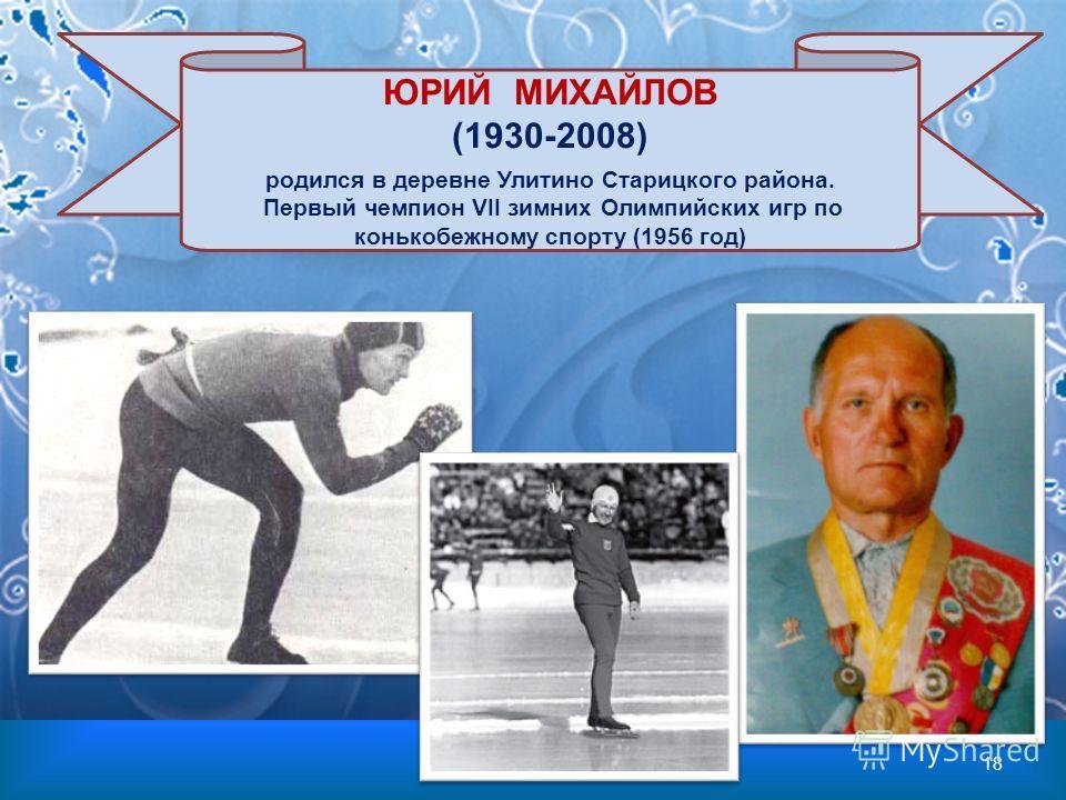 ЮРИЙ МИХАЙЛОВ (1930-2008) родился в деревне Улитино Старицкого района. Первый чемпион VII зимних Олимпийских игр по конькобежному спорту (1956 год) 18
