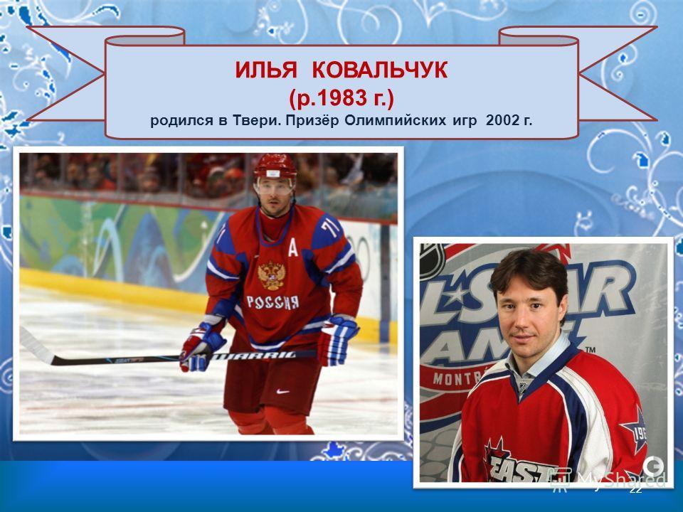ИЛЬЯ КОВАЛЬЧУК (р.1983 г.) родился в Твери. Призёр Олимпийских игр 2002 г. 22