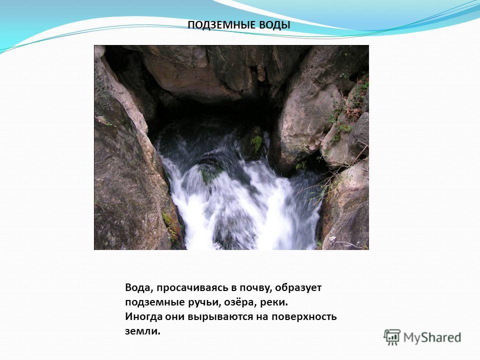 ПОДЗЕМНЫЕ ВОДЫ Вода, просачиваясь в почву, образует подземные ручьи, озёра, реки. Иногда они вырываются на поверхность земли.