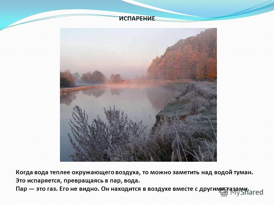 ИСПАРЕНИЕ Когда вода теплее окружающего воздуха, то можно заметить над водой туман. Это испаряется, превращаясь в пар, вода. Пар это газ. Его не видно. Он находится в воздухе вместе с другими газами.