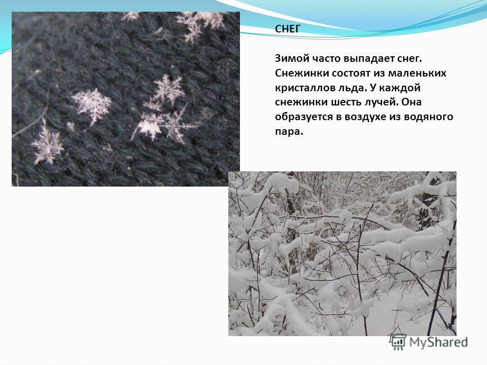СНЕГ Зимой часто выпадает снег. Снежинки состоят из маленьких кристаллов льда. У каждой снежинки шесть лучей. Она образуется в воздухе из водяного пара.