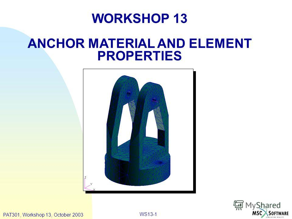 WS13-1 WORKSHOP 13 ANCHOR MATERIAL AND ELEMENT PROPERTIES PAT301, Workshop 13, October 2003
