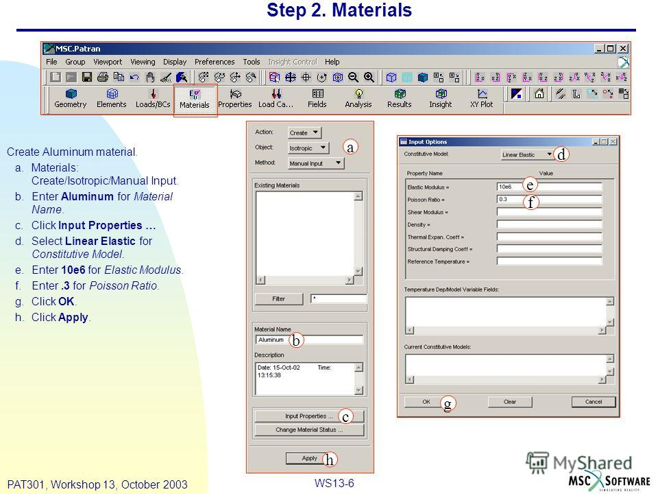 WS13-6 PAT301, Workshop 13, October 2003 Step 2. Materials Create Aluminum material. a.Materials: Create/Isotropic/Manual Input. b.Enter Aluminum for Material Name. c.Click Input Properties … d.Select Linear Elastic for Constitutive Model. e.Enter 10