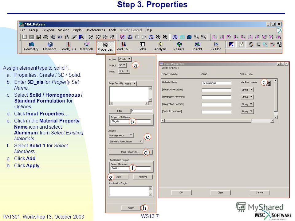 WS13-7 PAT301, Workshop 13, October 2003 Step 3. Properties Assign element type to solid 1. a.Properties: Create / 3D / Solid. b.Enter 3D_els for Property Set Name. c.Select Solid / Homogeneous / Standard Formulation for Options. d.Click Input Proper